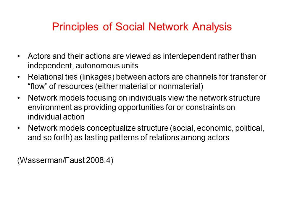 Principles of Social Network Analysis Actors and their actions are viewed as interdependent rather than independent, autonomous units Relational ties
