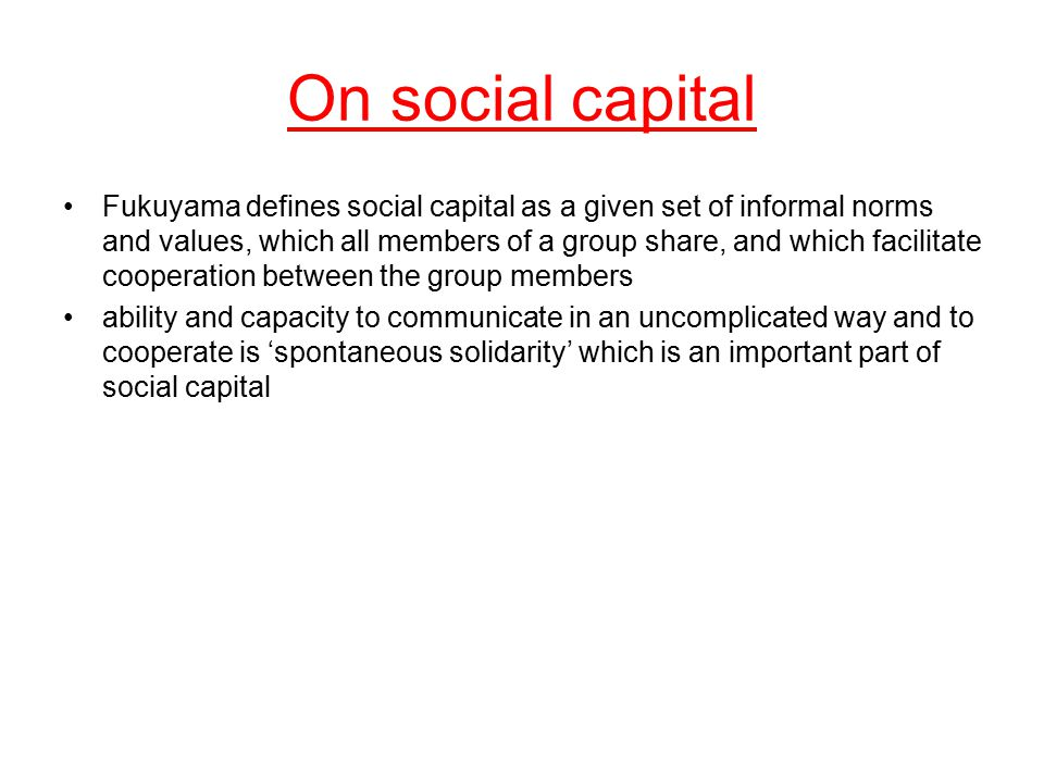 On social capital Fukuyama defines social capital as a given set of informal norms and values, which all members of a group share, and which facilitat