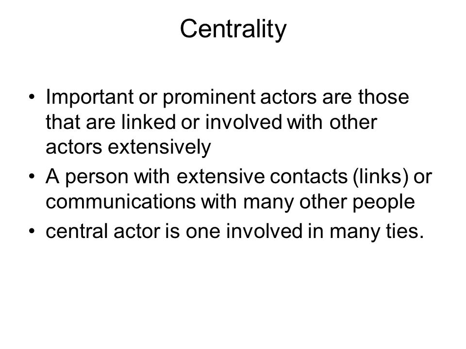 Centrality Important or prominent actors are those that are linked or involved with other actors extensively A person with extensive contacts (links)