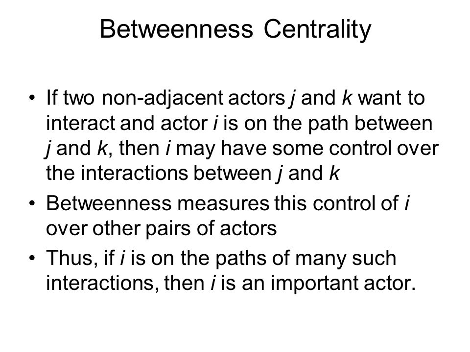 Betweenness Centrality If two non-adjacent actors j and k want to interact and actor i is on the path between j and k, then i may have some control ov