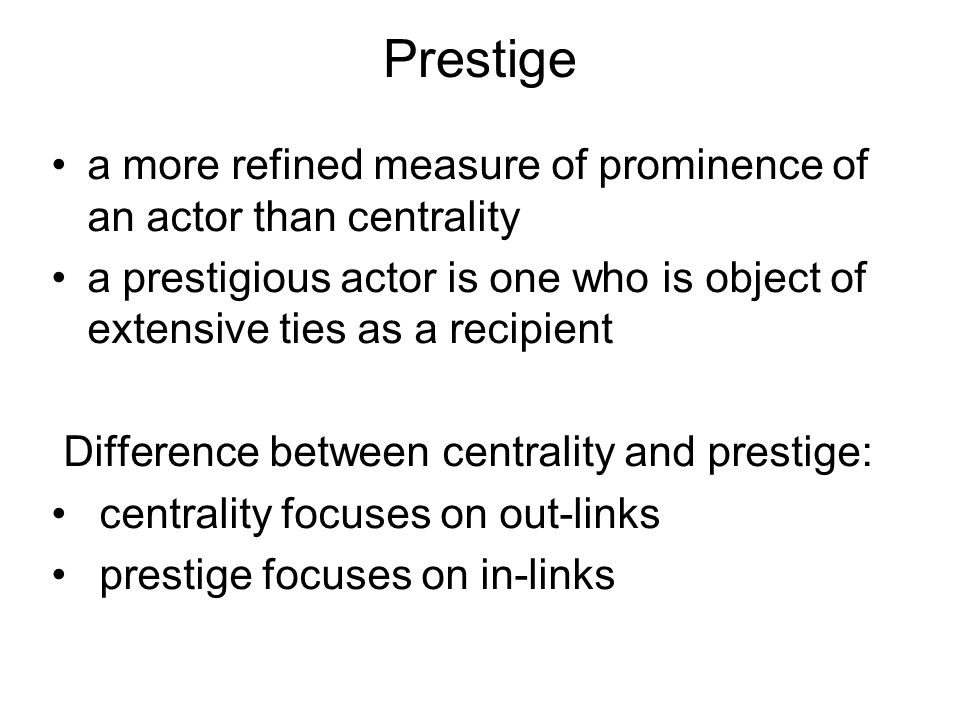 Prestige a more refined measure of prominence of an actor than centrality a prestigious actor is one who is object of extensive ties as a recipient Di