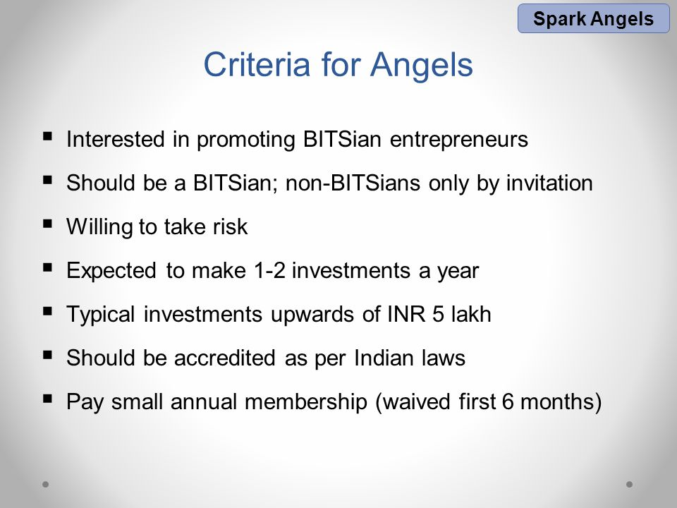 Criteria for Angels  Interested in promoting BITSian entrepreneurs  Should be a BITSian; non-BITSians only by invitation  Willing to take risk  Expected to make 1-2 investments a year  Typical investments upwards of INR 5 lakh  Should be accredited as per Indian laws  Pay small annual membership (waived first 6 months) Spark Angels