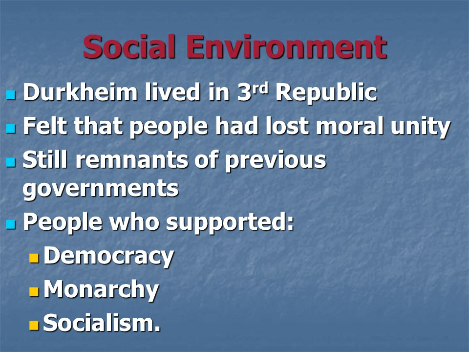 Social Environment Durkheim lived in 3 rd Republic Durkheim lived in 3 rd Republic Felt that people had lost moral unity Felt that people had lost moral unity Still remnants of previous governments Still remnants of previous governments People who supported: People who supported: Democracy Democracy Monarchy Monarchy Socialism.