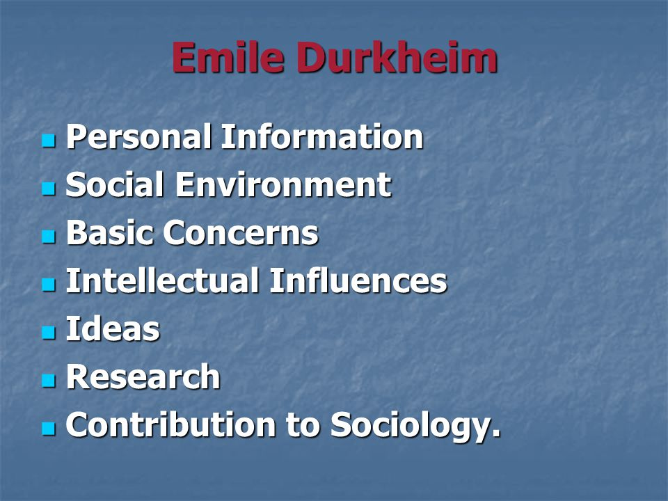 Emile Durkheim Personal Information Personal Information Social Environment Social Environment Basic Concerns Basic Concerns Intellectual Influences Intellectual Influences Ideas Ideas Research Research Contribution to Sociology.