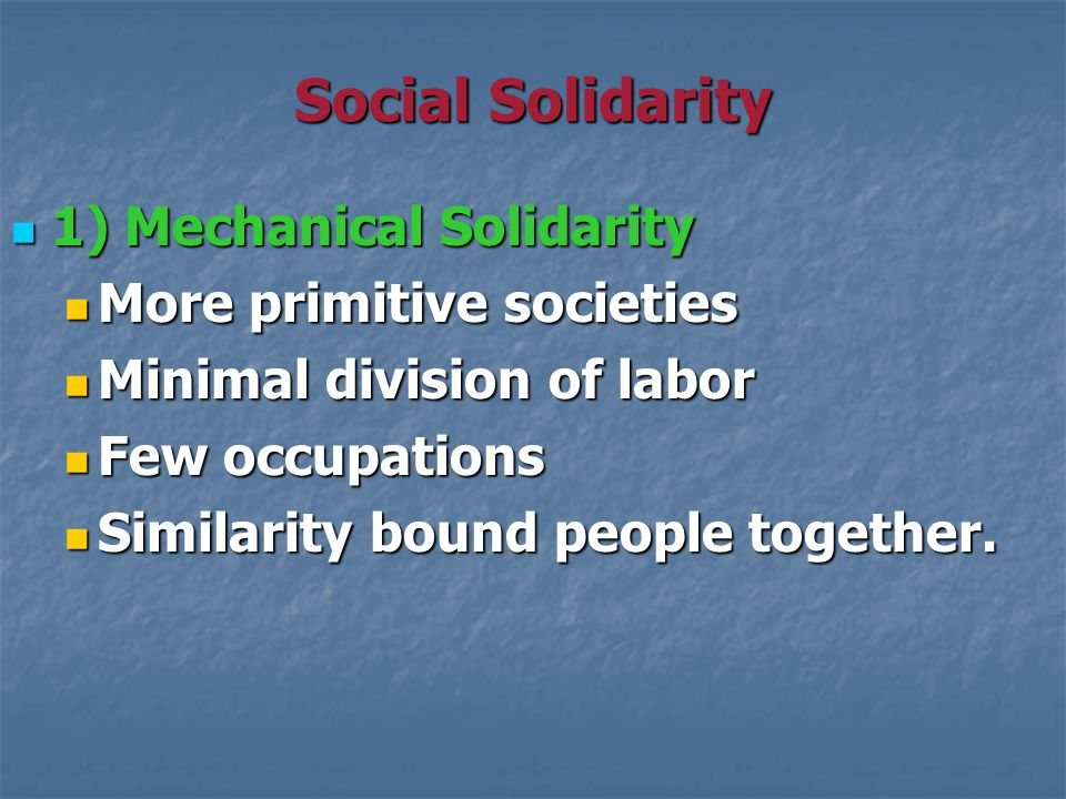Social Solidarity 1) Mechanical Solidarity 1) Mechanical Solidarity More primitive societies More primitive societies Minimal division of labor Minimal division of labor Few occupations Few occupations Similarity bound people together.