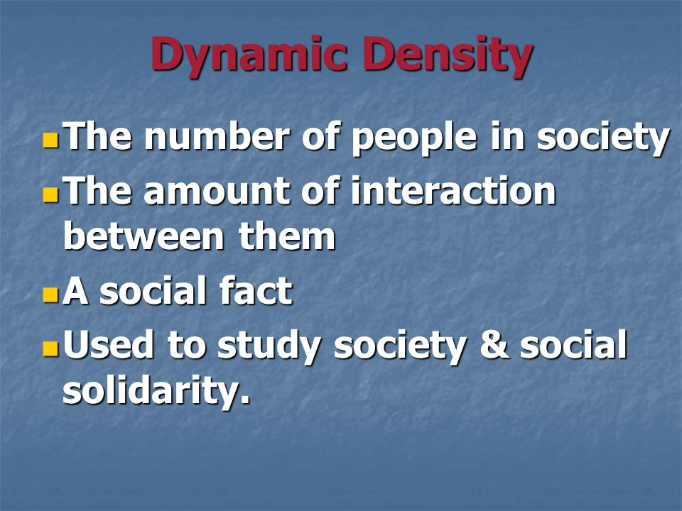 Dynamic Density The number of people in society The number of people in society The amount of interaction between them The amount of interaction between them A social fact A social fact Used to study society & social solidarity.
