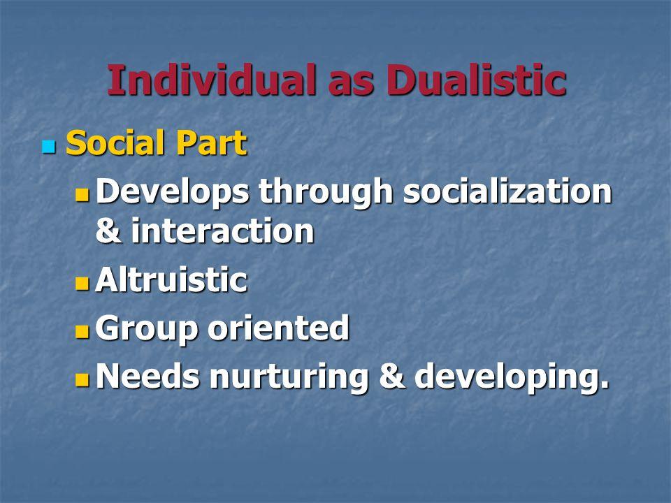 Individual as Dualistic Social Part Social Part Develops through socialization & interaction Develops through socialization & interaction Altruistic Altruistic Group oriented Group oriented Needs nurturing & developing.