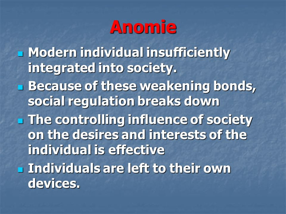 Anomie Modern individual insufficiently integrated into society.