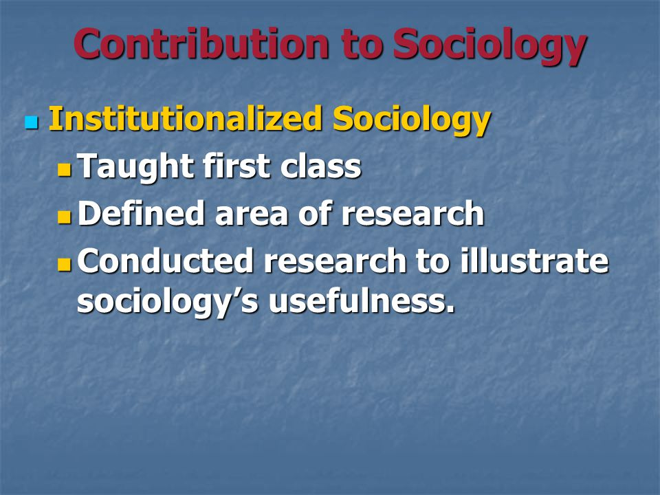Contribution to Sociology Institutionalized Sociology Institutionalized Sociology Taught first class Taught first class Defined area of research Defined area of research Conducted research to illustrate sociology's usefulness.