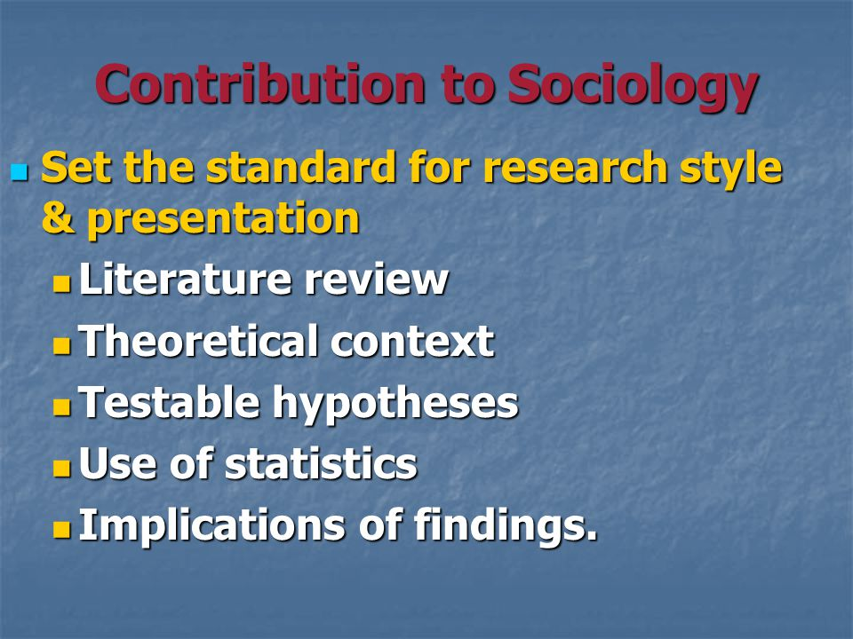 Contribution to Sociology Set the standard for research style & presentation Set the standard for research style & presentation Literature review Literature review Theoretical context Theoretical context Testable hypotheses Testable hypotheses Use of statistics Use of statistics Implications of findings.