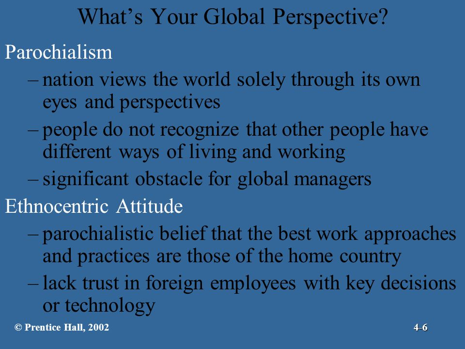 What's Your Global Perspective? Parochialism –nation views the world solely through its own eyes and perspectives –people do not recognize that other