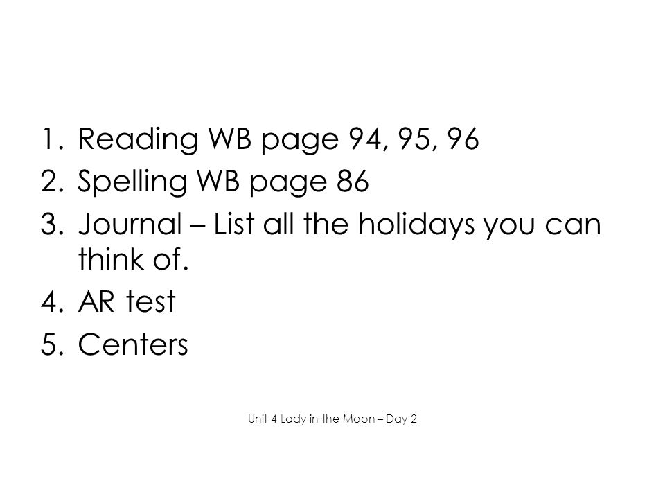 1.Reading WB page 94, 95, 96 2.Spelling WB page 86 3.Journal – List all the holidays you can think of.