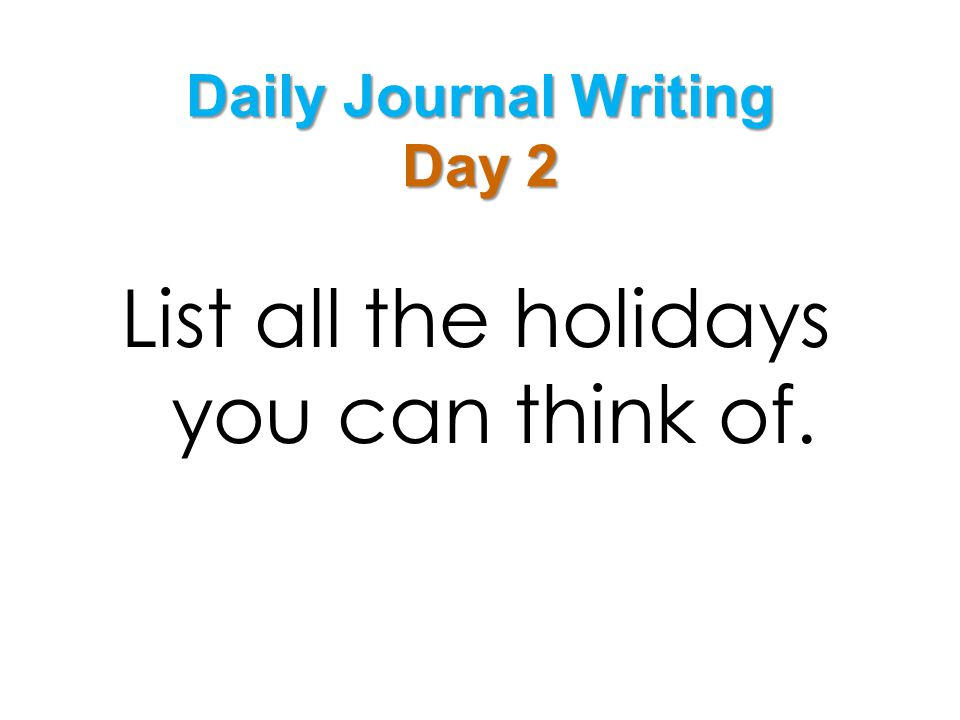 Daily Journal Writing Day 2 List all the holidays you can think of.