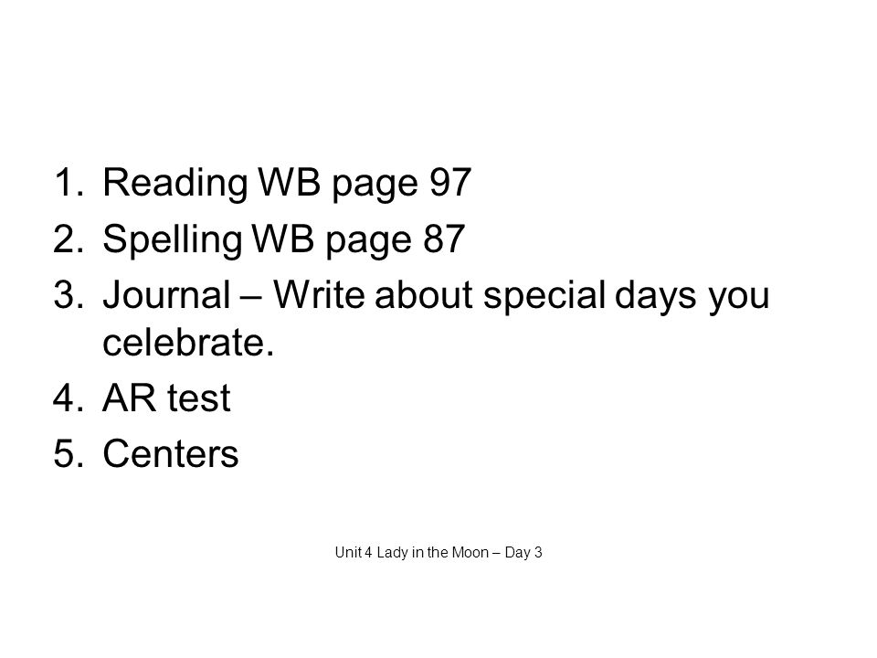 1.Reading WB page 97 2.Spelling WB page 87 3.Journal – Write about special days you celebrate.