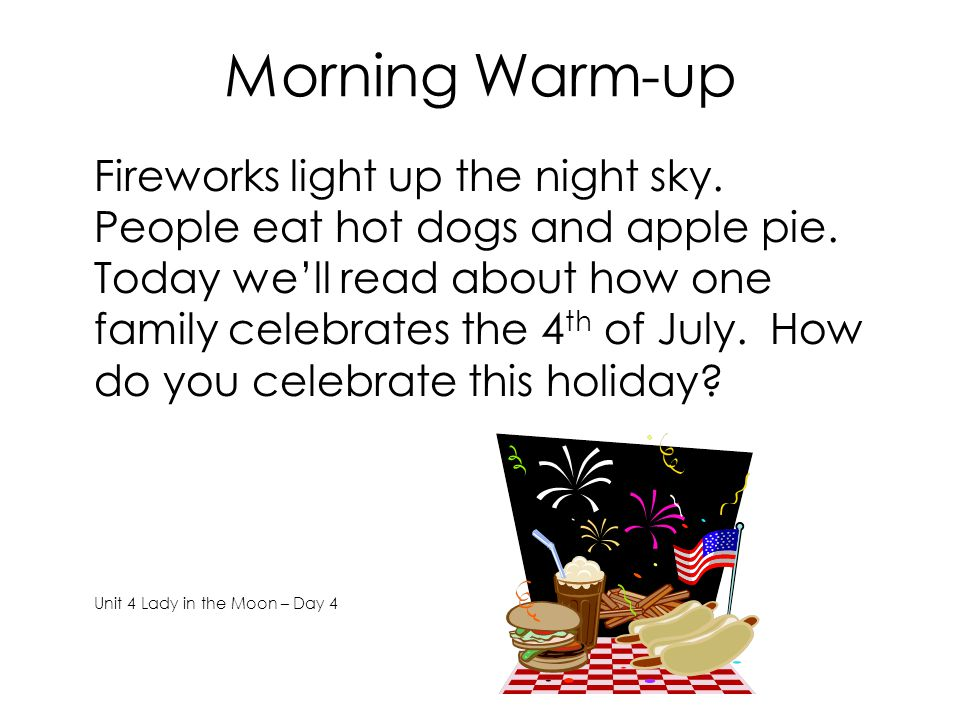 Morning Warm-up Fireworks light up the night sky.People eat hot dogs and apple pie.