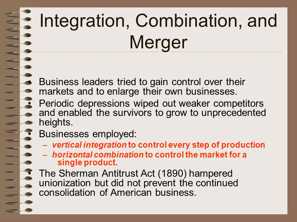 Integration, Combination, and Merger Business leaders tried to gain control over their markets and to enlarge their own businesses. Periodic depressio