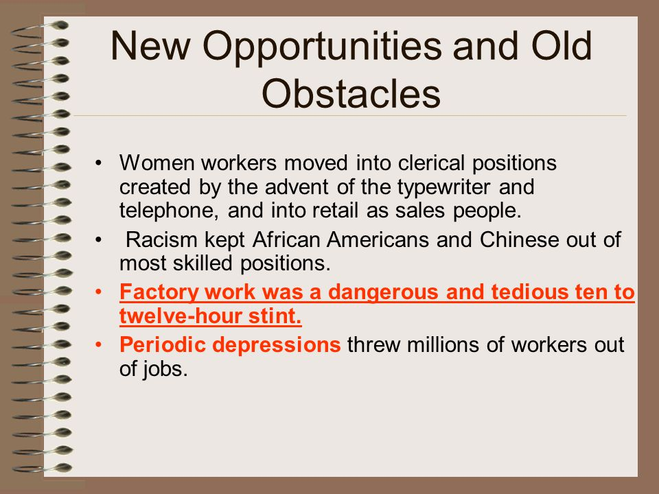 New Opportunities and Old Obstacles Women workers moved into clerical positions created by the advent of the typewriter and telephone, and into retail