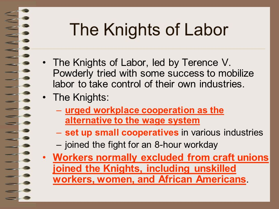 The Knights of Labor The Knights of Labor, led by Terence V. Powderly tried with some success to mobilize labor to take control of their own industrie