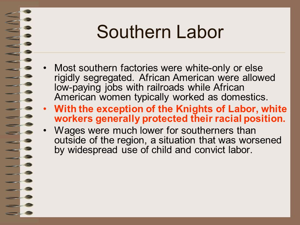 Southern Labor Most southern factories were white-only or else rigidly segregated. African American were allowed low-paying jobs with railroads while