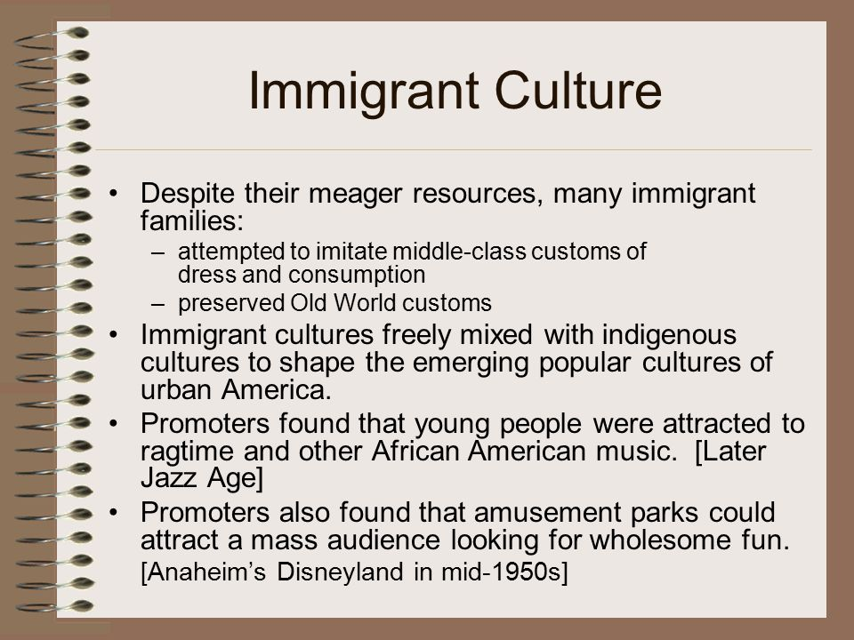 Immigrant Culture Despite their meager resources, many immigrant families: –attempted to imitate middle-class customs of dress and consumption –preser