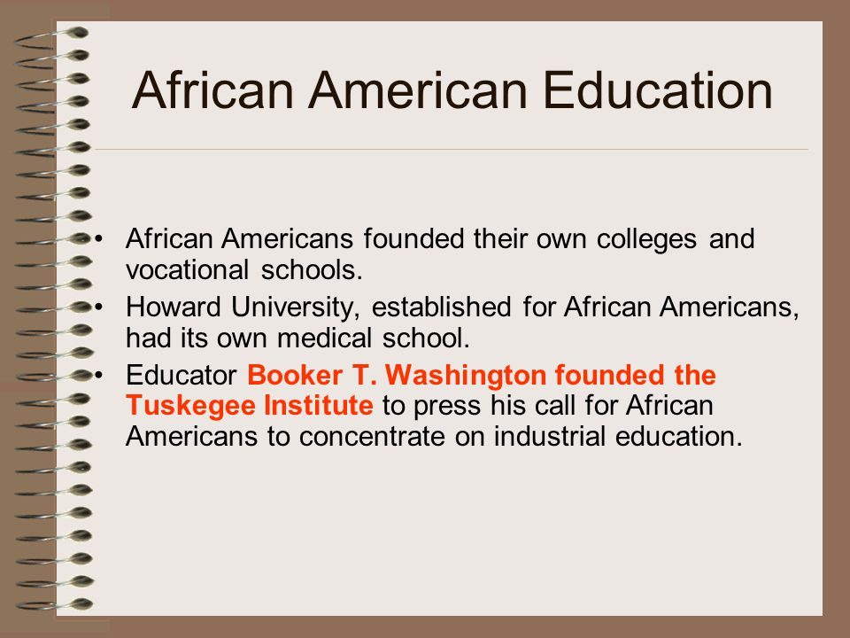 African American Education African Americans founded their own colleges and vocational schools. Howard University, established for African Americans,