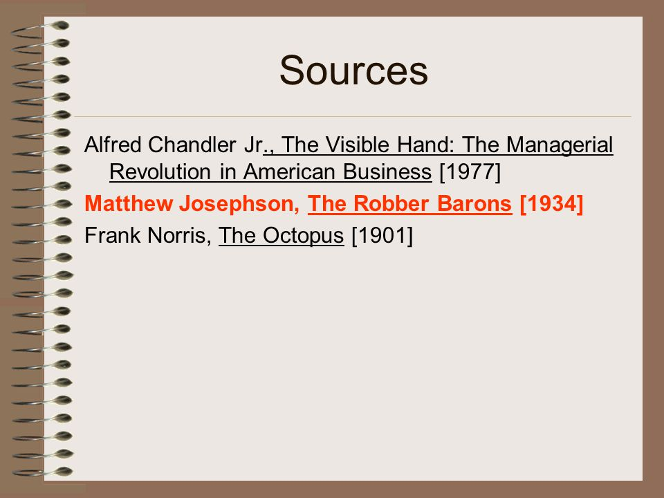 Sources Alfred Chandler Jr., The Visible Hand: The Managerial Revolution in American Business [1977] Matthew Josephson, The Robber Barons [1934] Frank