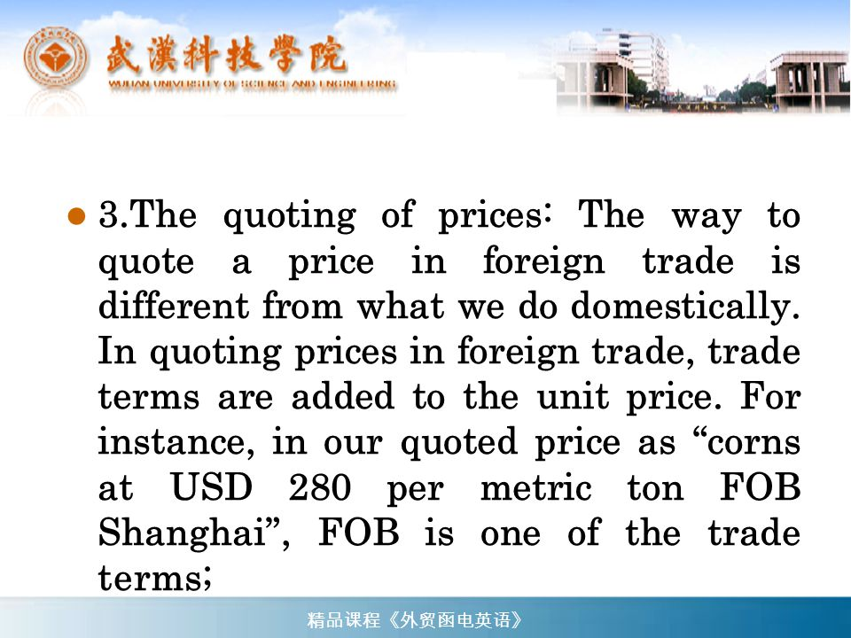 Total Value: US$ 3,240,000.00 (SAY US DOLLARS THREE MILLION TWO HUNDRED AND FORTY THOUSAND ONLY) (总值): ( 324 万美元) Packing: All in bulk (包装): (散装) Time of Shipment: During December, 19… and January, 19… (装运期): ( 19… 年 12 月 及 19… 年元月 ) 精品课程《外贸函电英语》