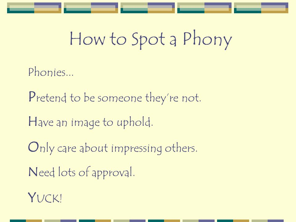 Phonies... P retend to be someone they're not. H ave an image to uphold. O nly care about impressing others. N eed lots of approval. Y UCK! How to Spo