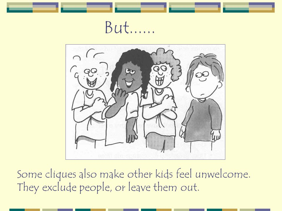But...... Some cliques also make other kids feel unwelcome. They exclude people, or leave them out.