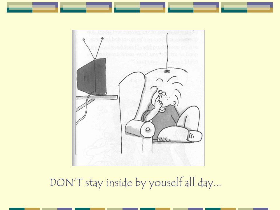 DON'T stay inside by youself all day...