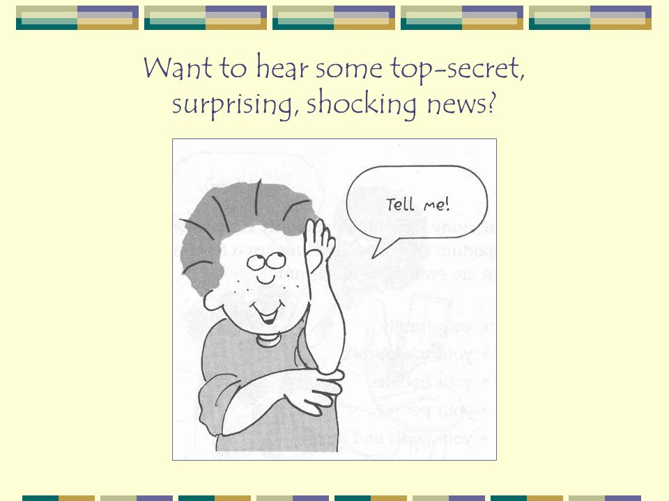 Want to hear some top-secret, surprising, shocking news?