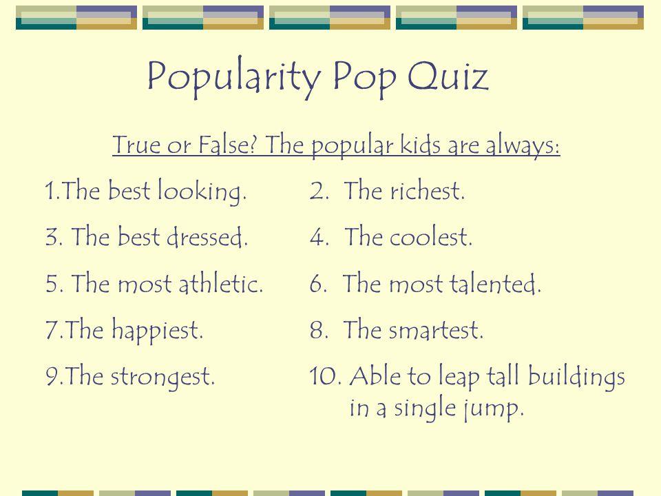 Popularity Pop Quiz True or False. The popular kids are always: 1.The best looking.2.