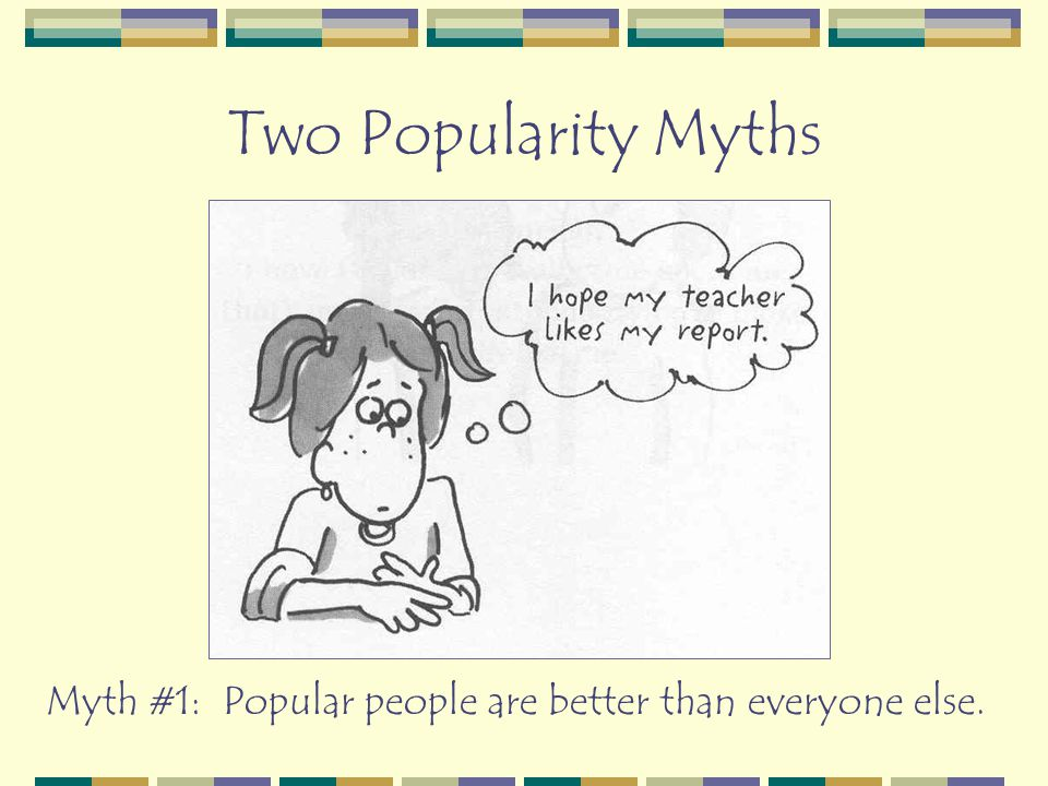 Two Popularity Myths Myth #1: Popular people are better than everyone else.