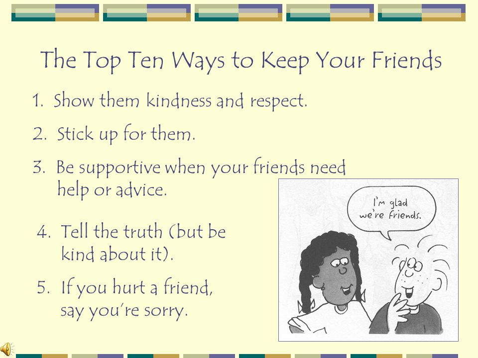 The Top Ten Ways to Keep Your Friends 1. Show them kindness and respect. 2. Stick up for them. 3. Be supportive when your friends need help or advice.