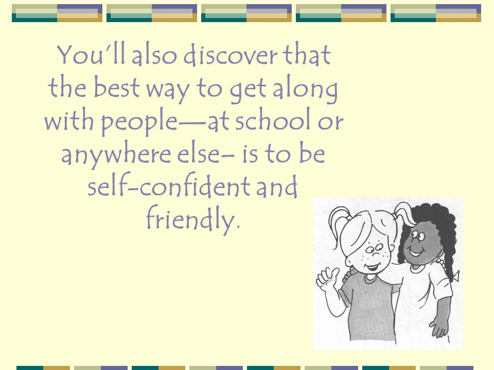 You'll also discover that the best way to get along with people—at school or anywhere else– is to be self-confident and friendly.