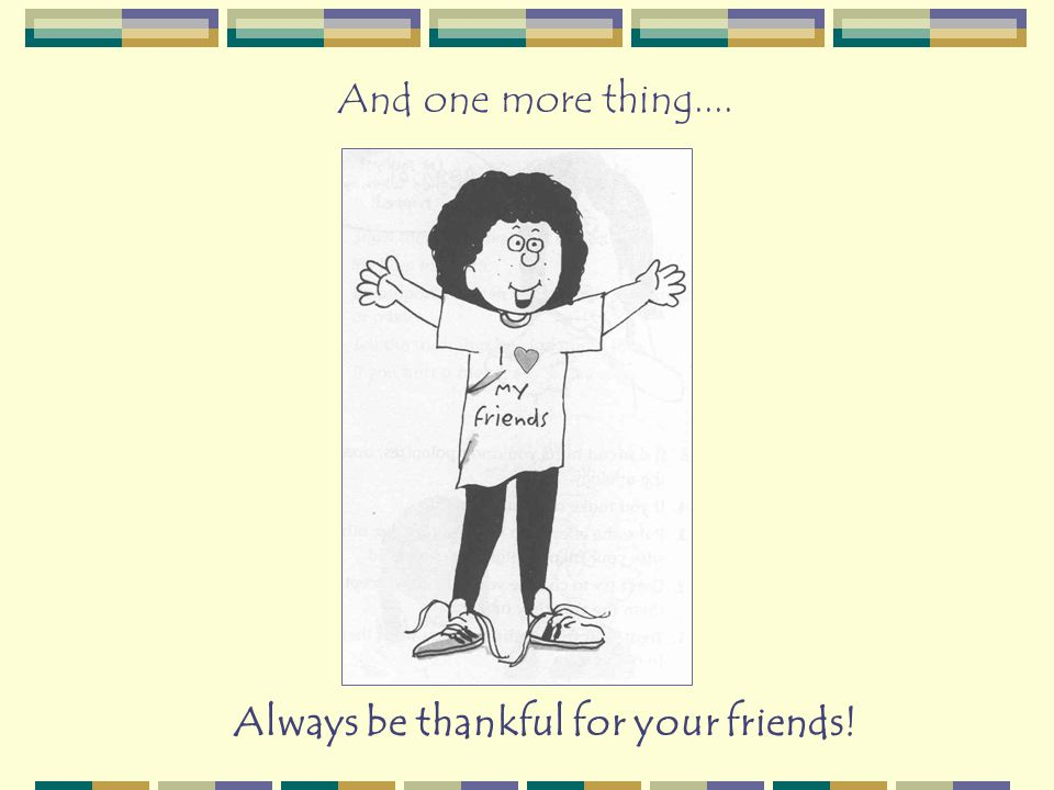 Always be thankful for your friends! And one more thing....