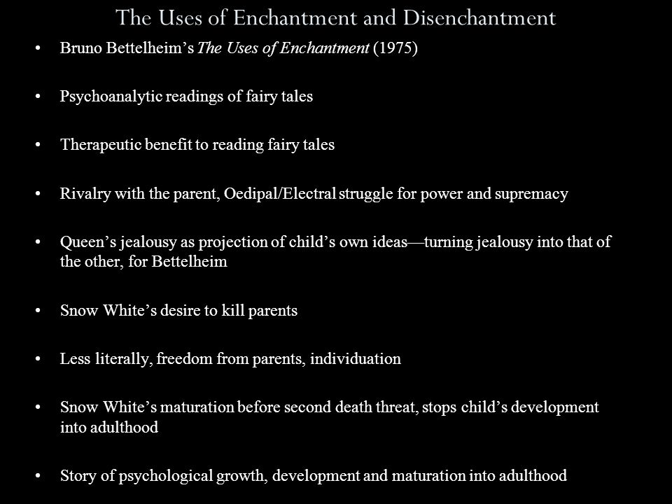 The Uses of Enchantment and Disenchantment Bruno Bettelheim's The Uses of Enchantment (1975) Psychoanalytic readings of fairy tales Therapeutic benefit to reading fairy tales Rivalry with the parent, Oedipal/Electral struggle for power and supremacy Queen's jealousy as projection of child's own ideas—turning jealousy into that of the other, for Bettelheim Snow White's desire to kill parents Less literally, freedom from parents, individuation Snow White's maturation before second death threat, stops child's development into adulthood Story of psychological growth, development and maturation into adulthood