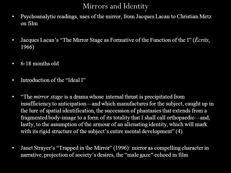 Mirrors and Identity Psychoanalytic readings, uses of the mirror, from Jacques Lacan to Christian Metz on film Jacques Lacan's The Mirror Stage as Formative of the Function of the I (Écrits, 1966) 6-18 months old Introduction of the Ideal I The mirror stage is a drama whose internal thrust is precipitated from insufficiency to anticipation—and which manufactures for the subject, caught up in the lure of spatial identification, the succession of phantasies that extends from a fragmented body-image to a form of its totality that I shall call orthopaedic—and, lastly, to the assumption of the armour of an alienating identity, which will mark with its rigid structure of the subject's entire mental development (4) Janet Strayer's Trapped in the Mirror (1996): mirror as compelling character in narrative, projection of society's desires, the male gaze echoed in film