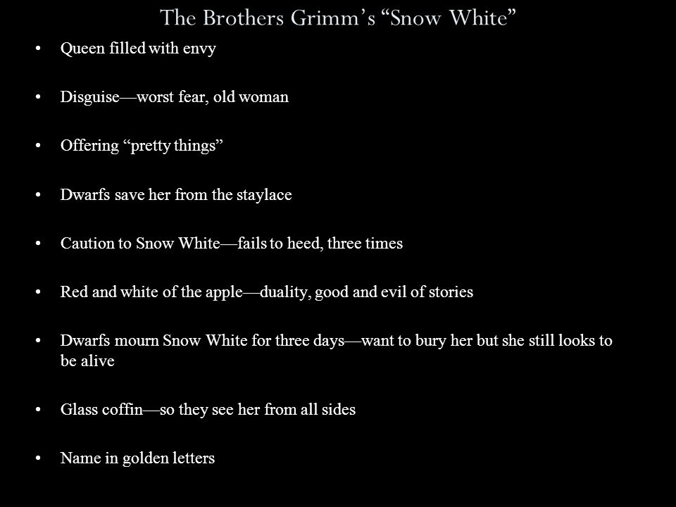 The Brothers Grimm's Snow White Queen filled with envy Disguise—worst fear, old woman Offering pretty things Dwarfs save her from the staylace Caution to Snow White—fails to heed, three times Red and white of the apple—duality, good and evil of stories Dwarfs mourn Snow White for three days—want to bury her but she still looks to be alive Glass coffin—so they see her from all sides Name in golden letters