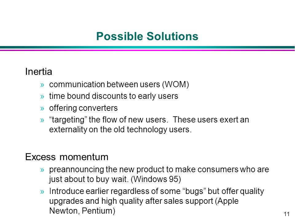 "11 Possible Solutions Inertia »communication between users (WOM) »time bound discounts to early users »offering converters »""targeting"" the flow of ne"