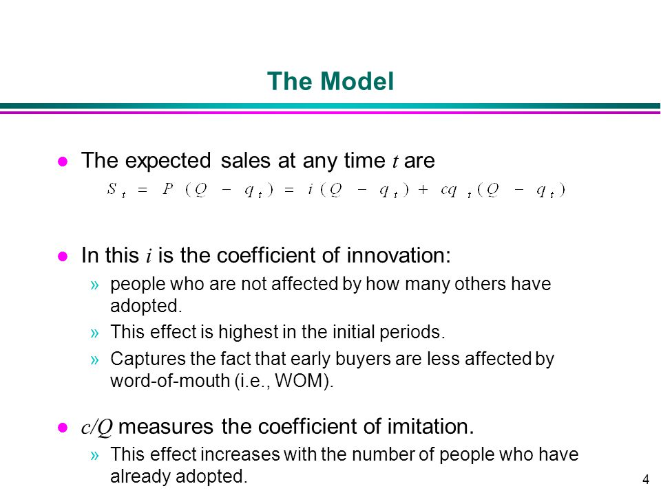 4 The Model The expected sales at any time t are In this i is the coefficient of innovation: »people who are not affected by how many others have adop