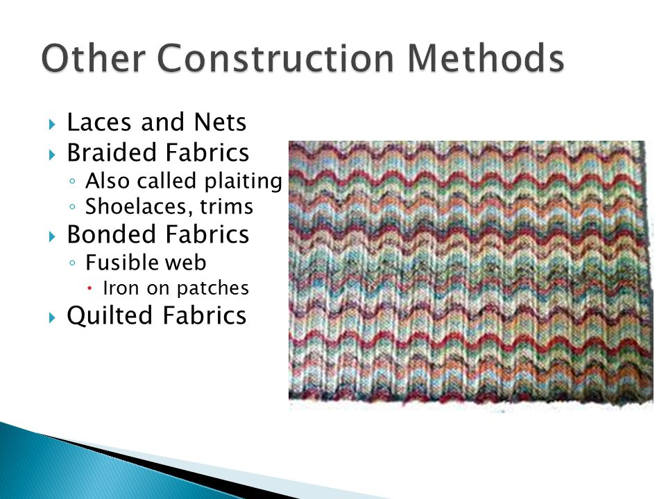  Laces and Nets  Braided Fabrics ◦ Also called plaiting ◦ Shoelaces, trims  Bonded Fabrics ◦ Fusible web  Iron on patches  Quilted Fabrics