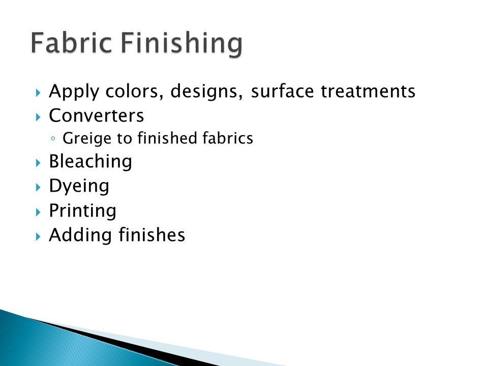  Apply colors, designs, surface treatments  Converters ◦ Greige to finished fabrics  Bleaching  Dyeing  Printing  Adding finishes
