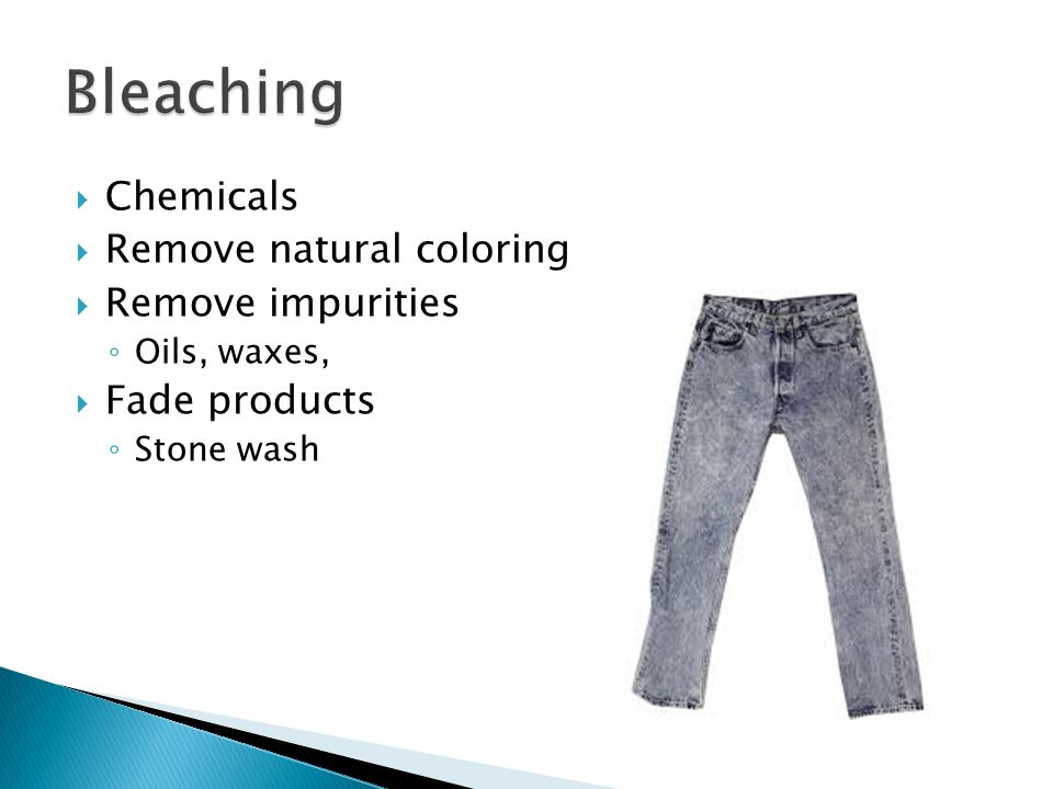  Chemicals  Remove natural coloring  Remove impurities ◦ Oils, waxes,  Fade products ◦ Stone wash