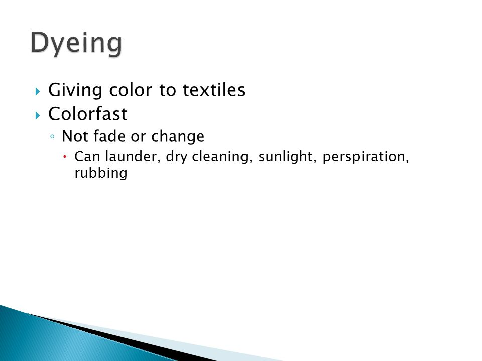  Giving color to textiles  Colorfast ◦ Not fade or change  Can launder, dry cleaning, sunlight, perspiration, rubbing