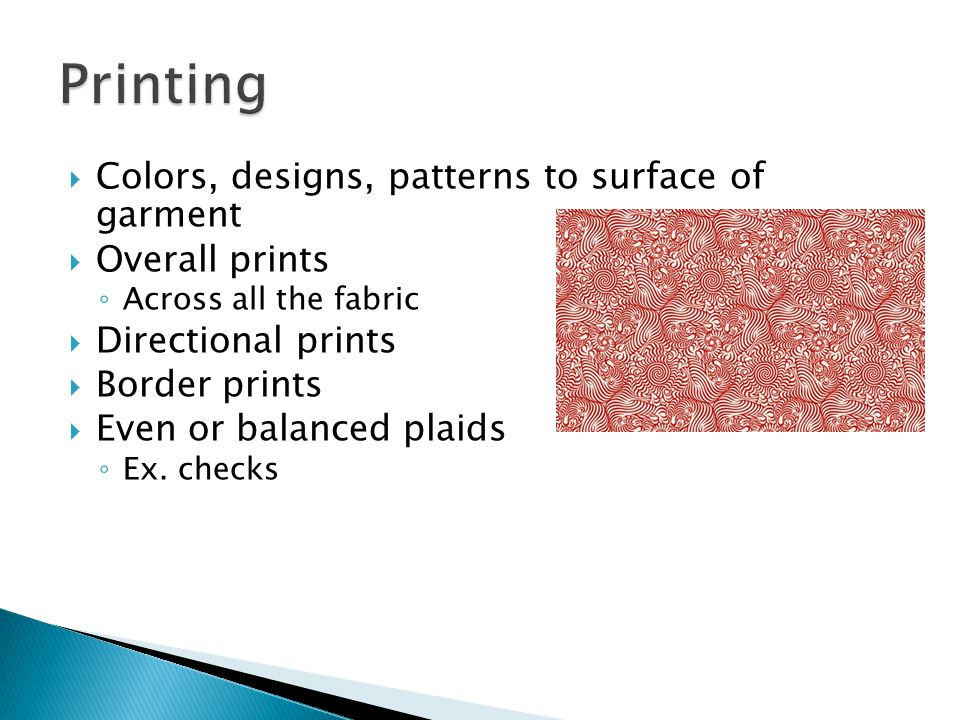  Colors, designs, patterns to surface of garment  Overall prints ◦ Across all the fabric  Directional prints  Border prints  Even or balanced pla