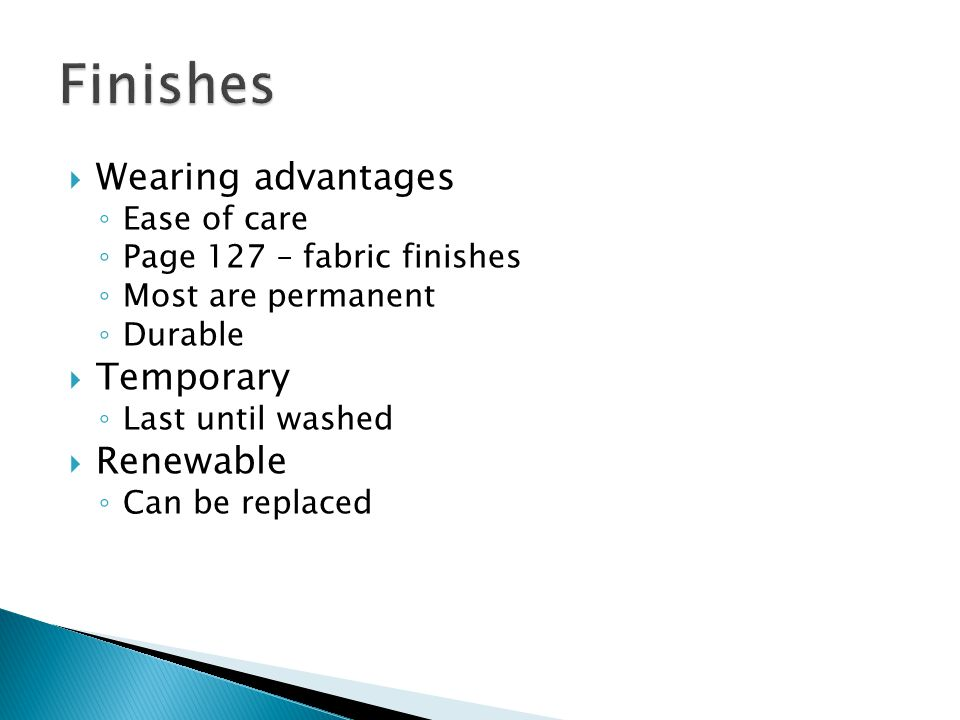  Wearing advantages ◦ Ease of care ◦ Page 127 – fabric finishes ◦ Most are permanent ◦ Durable  Temporary ◦ Last until washed  Renewable ◦ Can be r