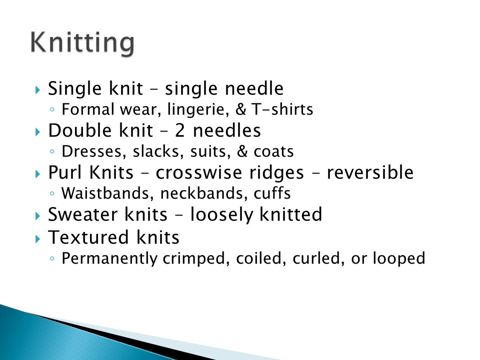  Single knit – single needle ◦ Formal wear, lingerie, & T-shirts  Double knit – 2 needles ◦ Dresses, slacks, suits, & coats  Purl Knits – crosswise