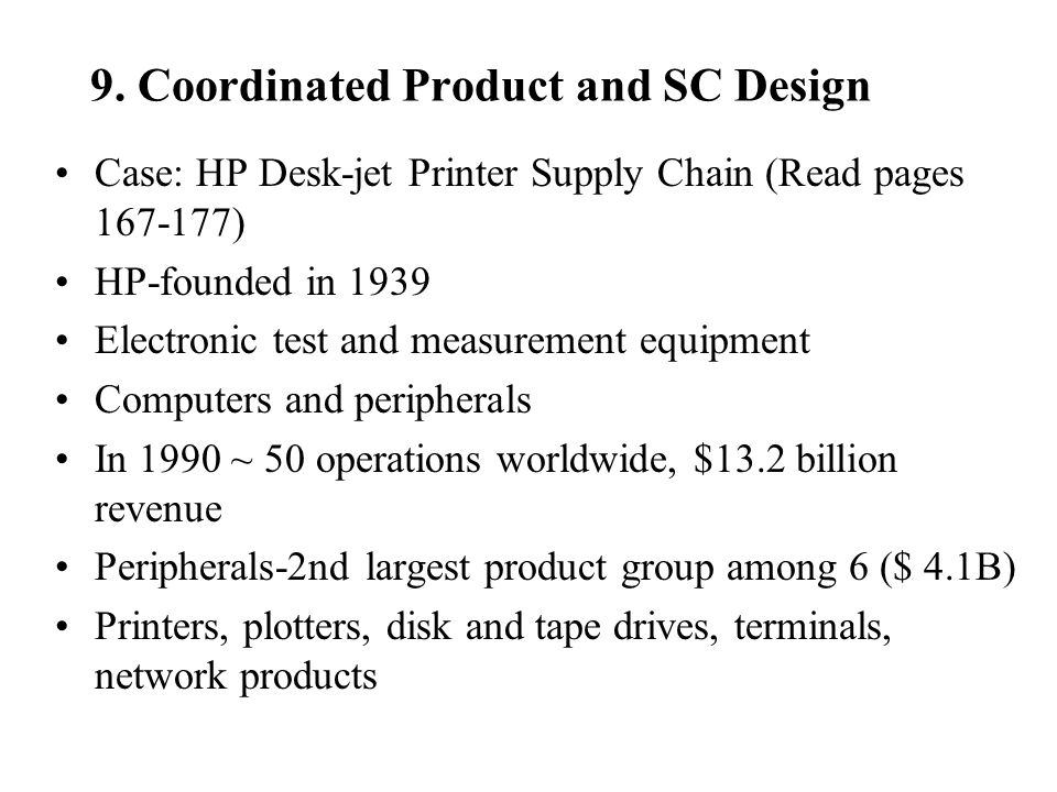 9. Coordinated Product and SC Design Case: HP Desk-jet Printer Supply Chain (Read pages 167-177) HP-founded in 1939 Electronic test and measurement eq