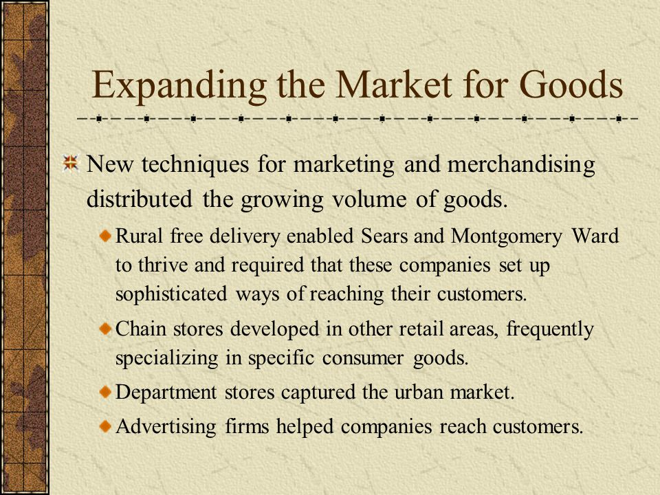 Expanding the Market for Goods New techniques for marketing and merchandising distributed the growing volume of goods.